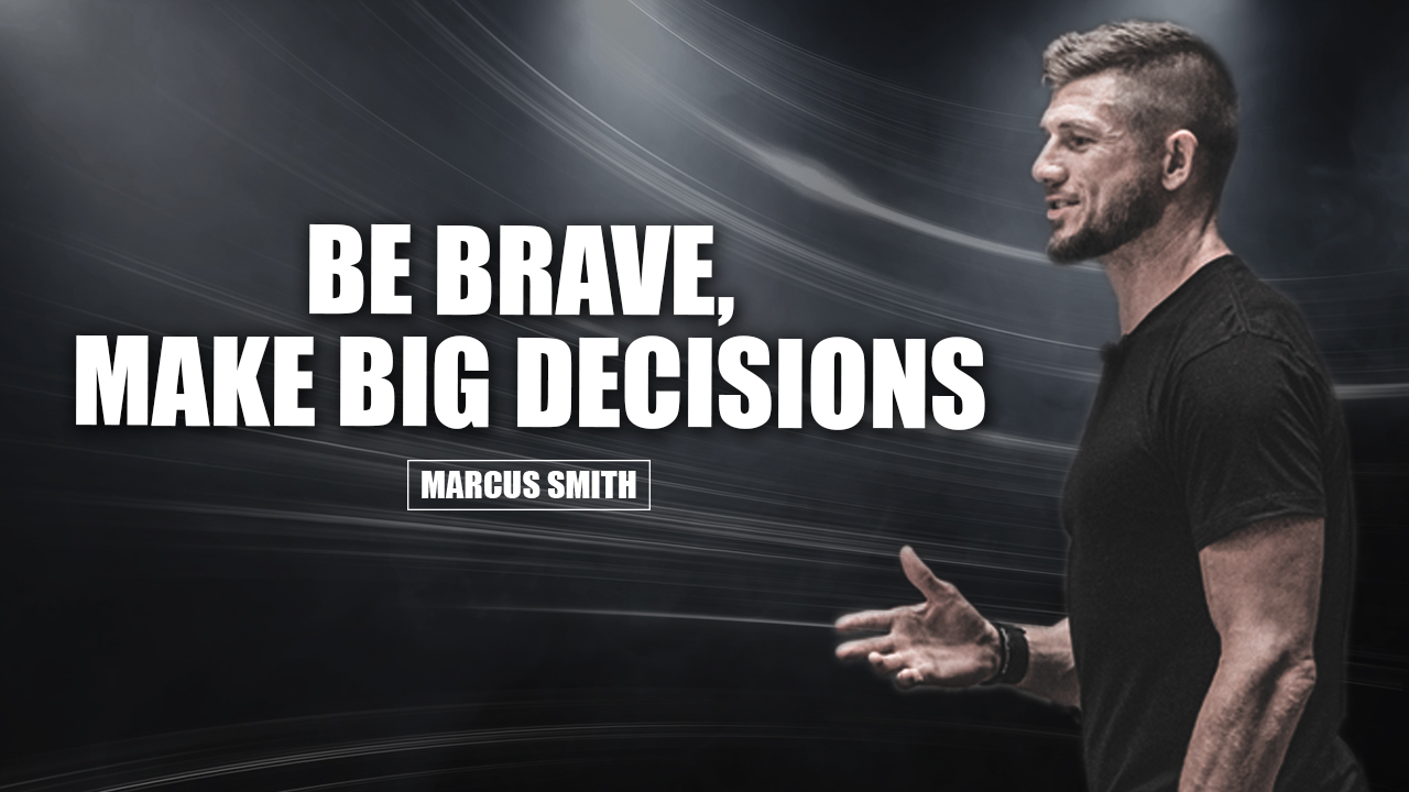 Be brave, make big decisions